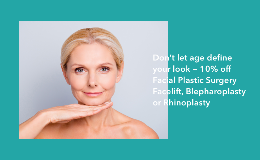 Don't let age define your look 10% off Facial Plastic Surgery Facelift, Blepharoplasty or Rhinoplasty